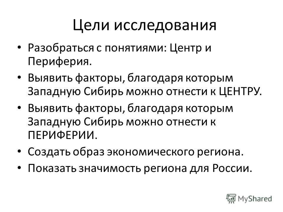 Цели исследования Разобраться с понятиями: Центр и Периферия. Выявить факторы, благодаря которым Западную Сибирь можно отнести к ЦЕНТРУ. Выявить факторы, благодаря которым Западную Сибирь можно отнести к ПЕРИФЕРИИ. Создать образ экономического регион