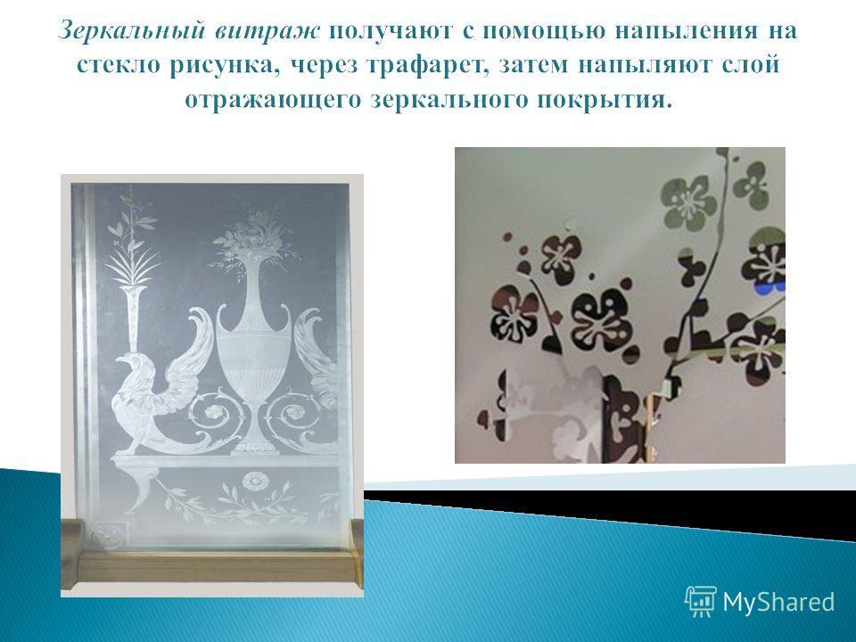 Зеркальный витраж получают с помощью напыления на стекло рисунка, через трафарет, затем напыляют слой отражающего зеркального покрытия.