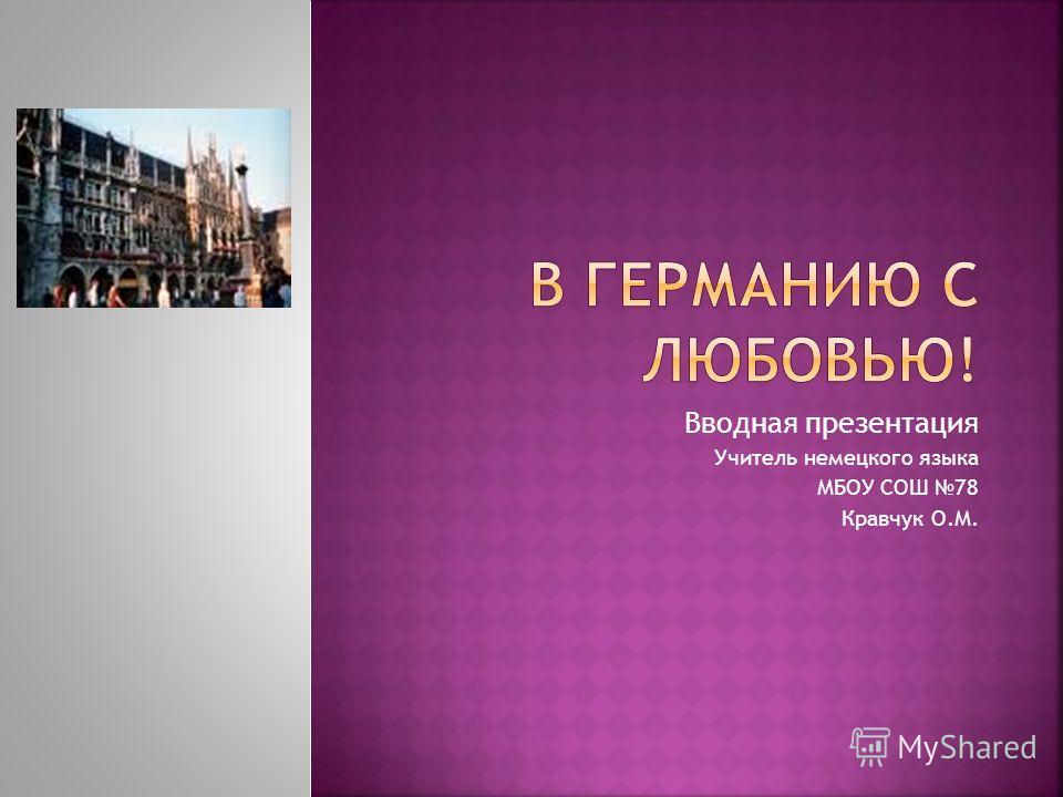 Вводная презентация Учитель немецкого языка МБОУ СОШ 78 Кравчук О.М.