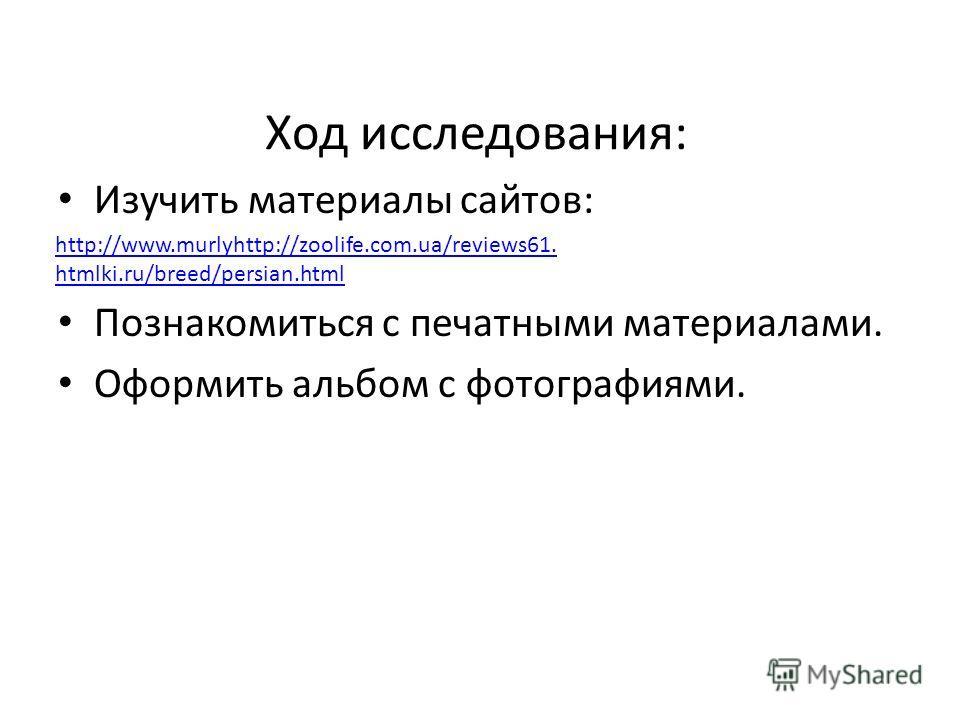 Ход исследования: Изучить материалы сайтов: Познакомиться с печатными материалами. Оформить альбом с фотографиями. http://www.murlyhttp://zoolife.com.ua/reviews61. htmlki.ru/breed/persian.html