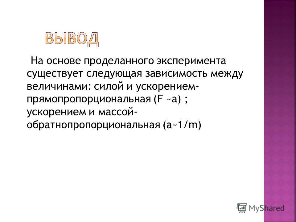 На основе проделанного эксперимента существует следующая зависимость между величинами: силой и ускорением- прямопропорциональная (F ~a) ; ускорением и массой- обратнопропорциональная (a~1/m)