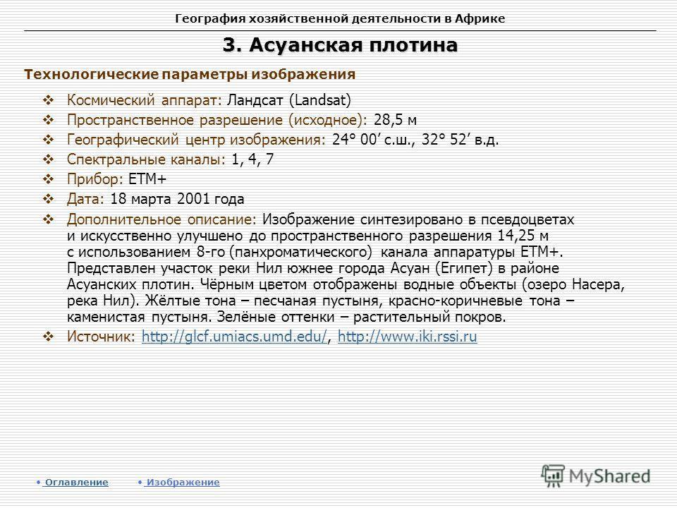 География хозяйственной деятельности в Африке 3. Асуанская плотина Космический аппарат: Ландсат (Landsat) Пространственное разрешение (исходное): 28,5 м Географический центр изображения: 24° 00 с.ш., 32° 52 в.д. Спектральные каналы: 1, 4, 7 Прибор: E