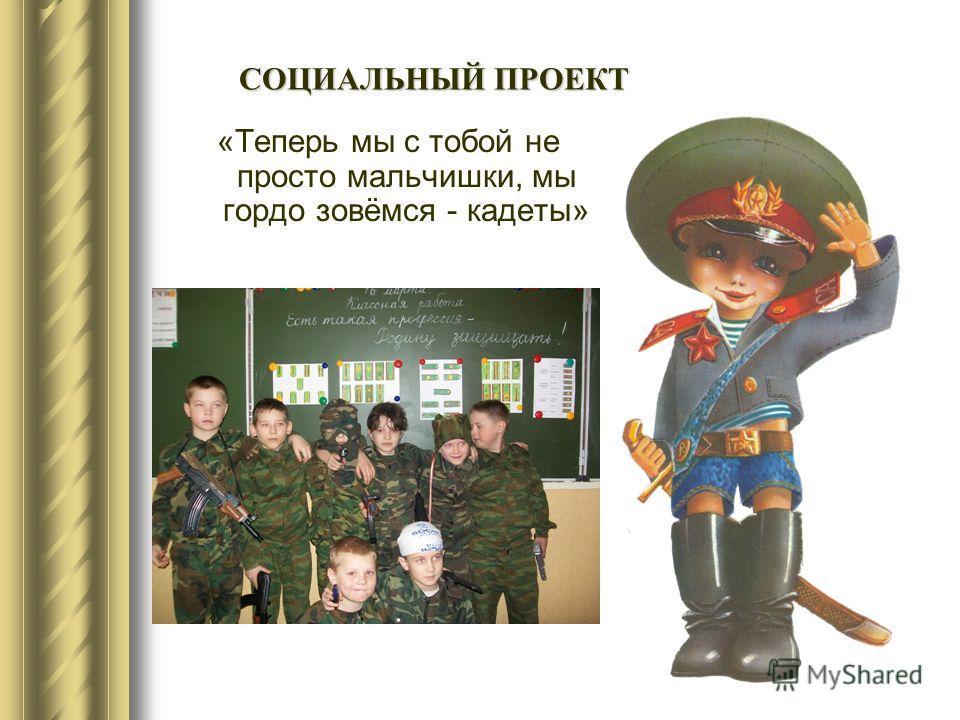 «Теперь мы с тобой не просто мальчишки, мы гордо зовёмся - кадеты» СОЦИАЛЬНЫЙ ПРОЕКТ