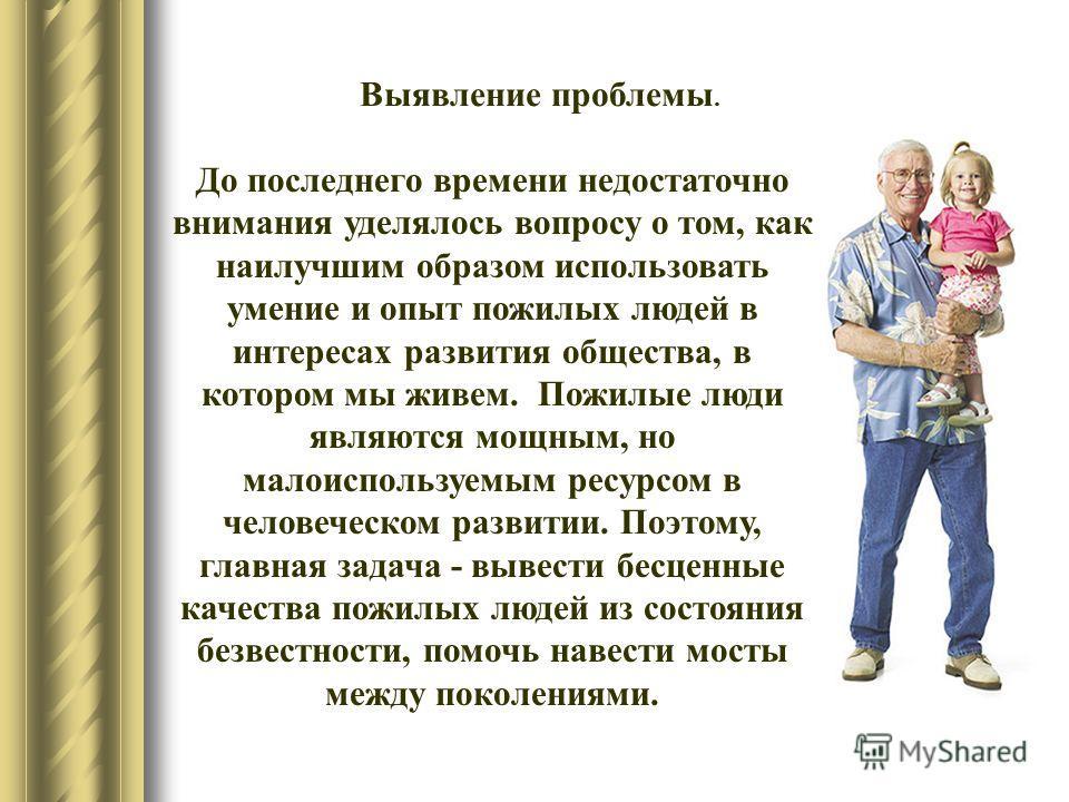 Выявление проблемы. До последнего времени недостаточно внимания уделялось вопросу о том, как наилучшим образом использовать умение и опыт пожилых людей в интересах развития общества, в котором мы живем. Пожилые люди являются мощным, но малоиспользуем