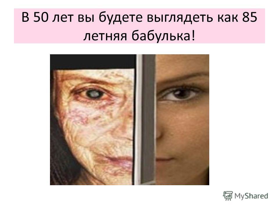 В 50 лет вы будете выглядеть как 85 летняя бабулька!