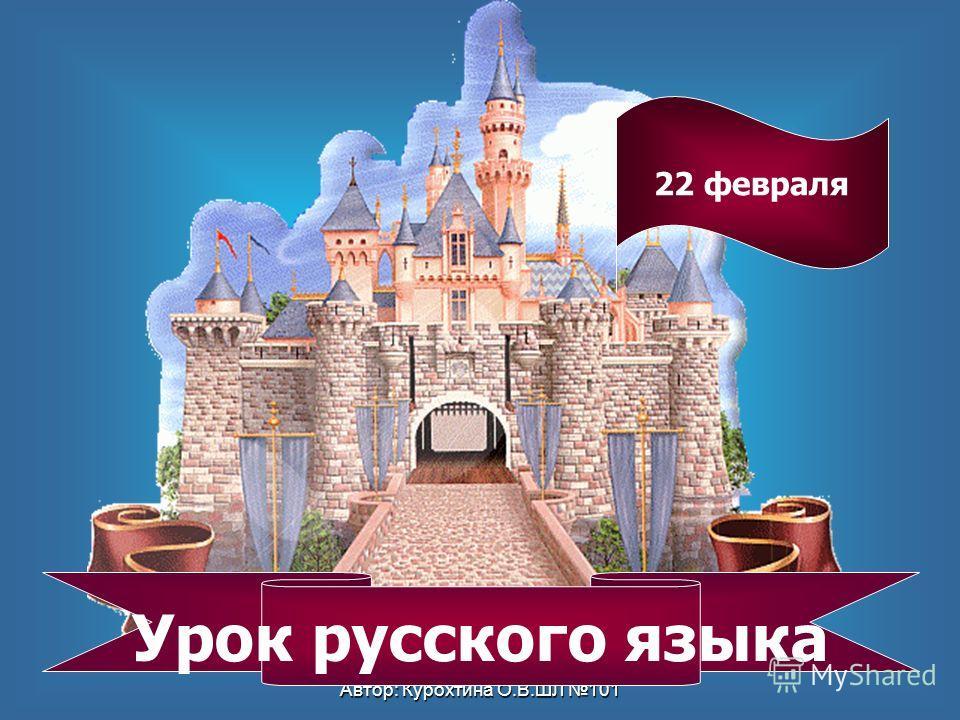 Автор: Курохтина О.В.ШЛ 101 Урок русского языка 22 февраля
