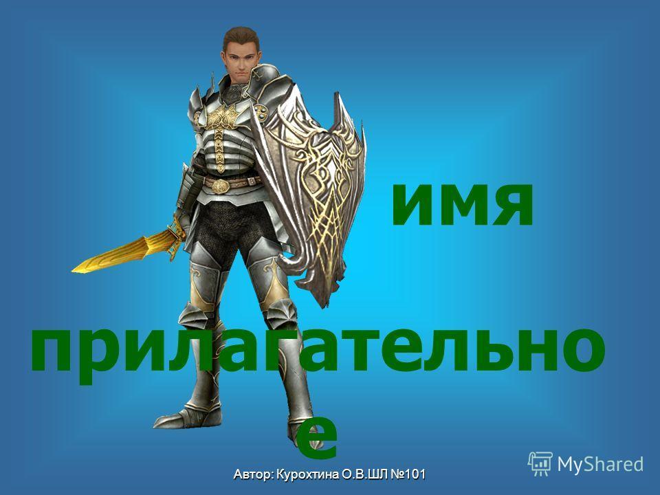 Автор: Курохтина О.В.ШЛ 101 имя прилагательно е