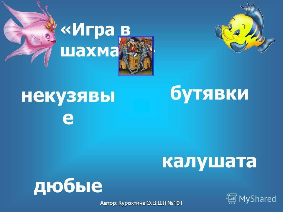 Автор: Курохтина О.В.ШЛ 101 бутявки калушата некузявы е дюбые «Игра в шахматы»