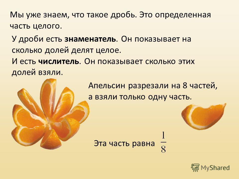 Мы уже знаем, что такое дробь. Это определенная часть целого. У дроби есть знаменатель. Он показывает на сколько долей делят целое. И есть числитель. Он показывает сколько этих долей взяли. Апельсин разрезали на 8 частей, а взяли только одну часть. Э