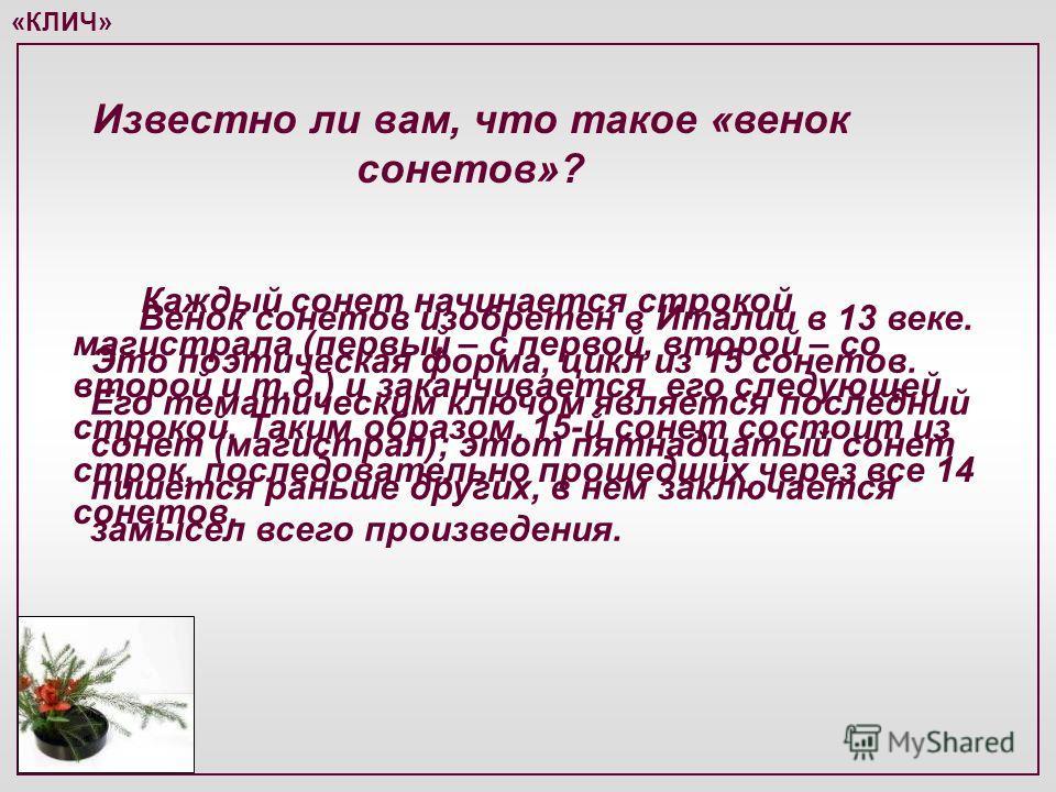 «КЛИЧ» Венок сонетов изобретен в Италии в 13 веке. Это поэтическая форма, цикл из 15 сонетов. Его тематическим ключом является последний сонет (магистрал); этот пятнадцатый сонет пишется раньше других, в нем заключается замысел всего произведения. Из
