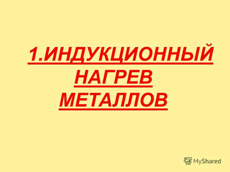 1.ИНДУКЦИОННЫЙ НАГРЕВ МЕТАЛЛОВ