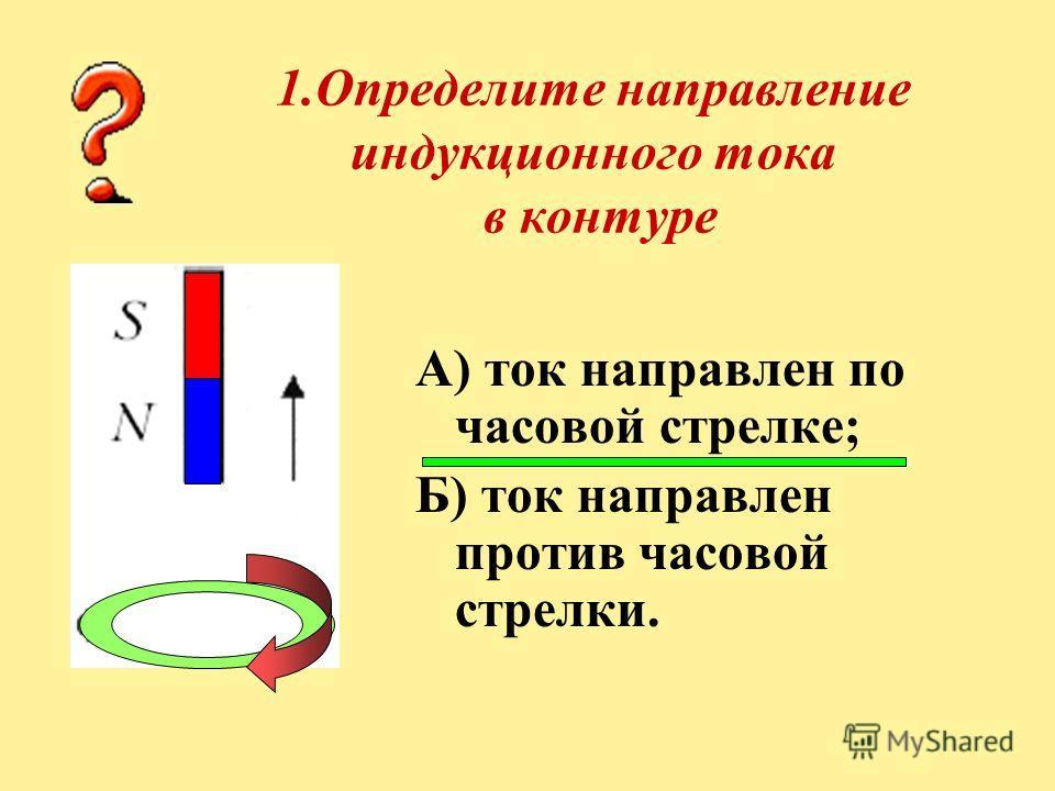 1.Определите направление индукционного тока в контуре А) ток направлен по часовой стрелке; Б) ток направлен против часовой стрелки.