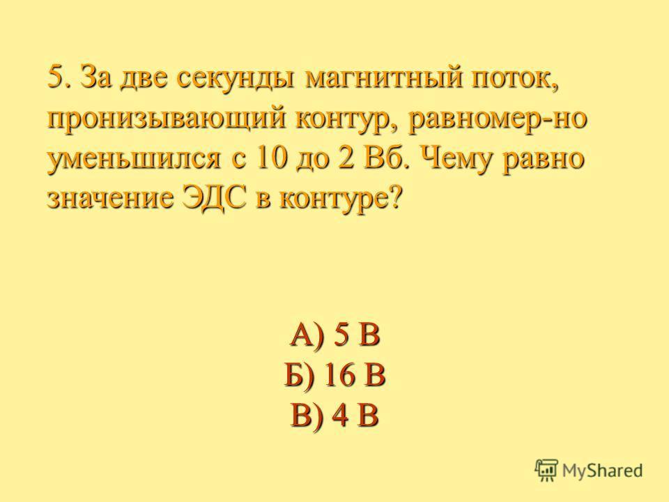 5. За две секунды магнитный поток, пронизывающий контур, равномер-но уменьшился с 10 до 2 Вб. Чему равно значение ЭДС в контуре? А) 5 В Б) 16 В В) 4 В