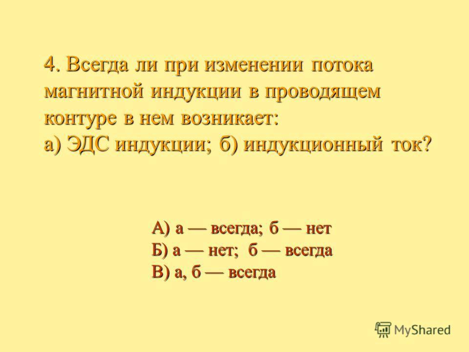 4. Всегда ли при изменении потока магнитной индукции в проводящем контуре в нем возникает: а) ЭДС индукции; б) индукционный ток? А) а всегда; б нет Б) а нет; б всегда В) а, б всегда