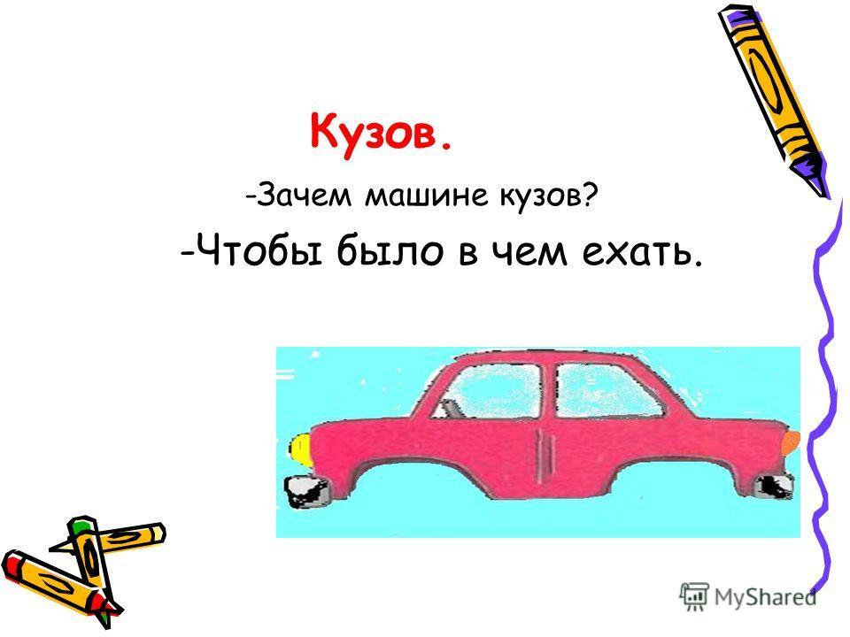 Кузов. -Зачем машине кузов?