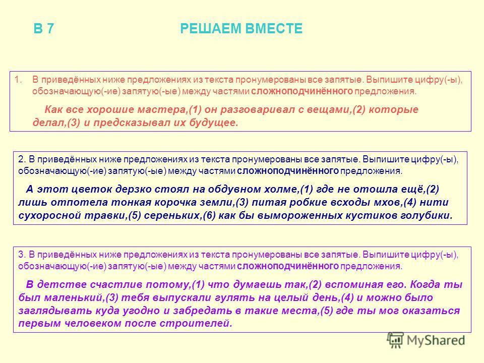 В 7 РЕШАЕМ ВМЕСТЕ 1.В приведённых ниже предложениях из текста пронумерованы все запятые. Выпишите цифру(-ы), обозначающую(-ие) запятую(-ые) между частями сложноподчинённого предложения. Как все хорошие мастера,(1) он разговаривал с вещами,(2) которые