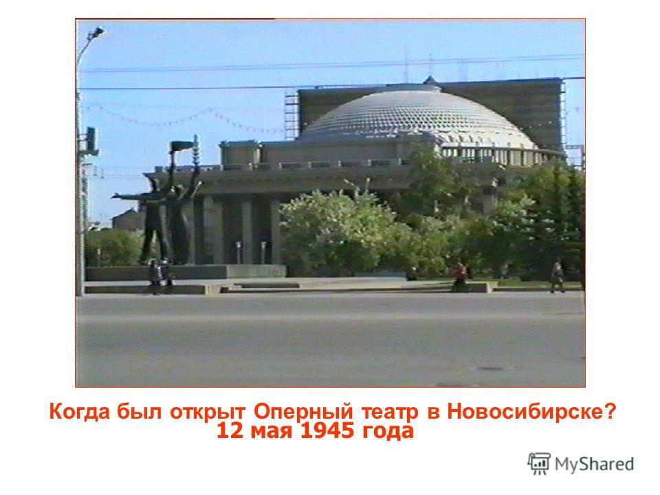 Когда был открыт Оперный театр в Новосибирске? 12 мая 1945 года