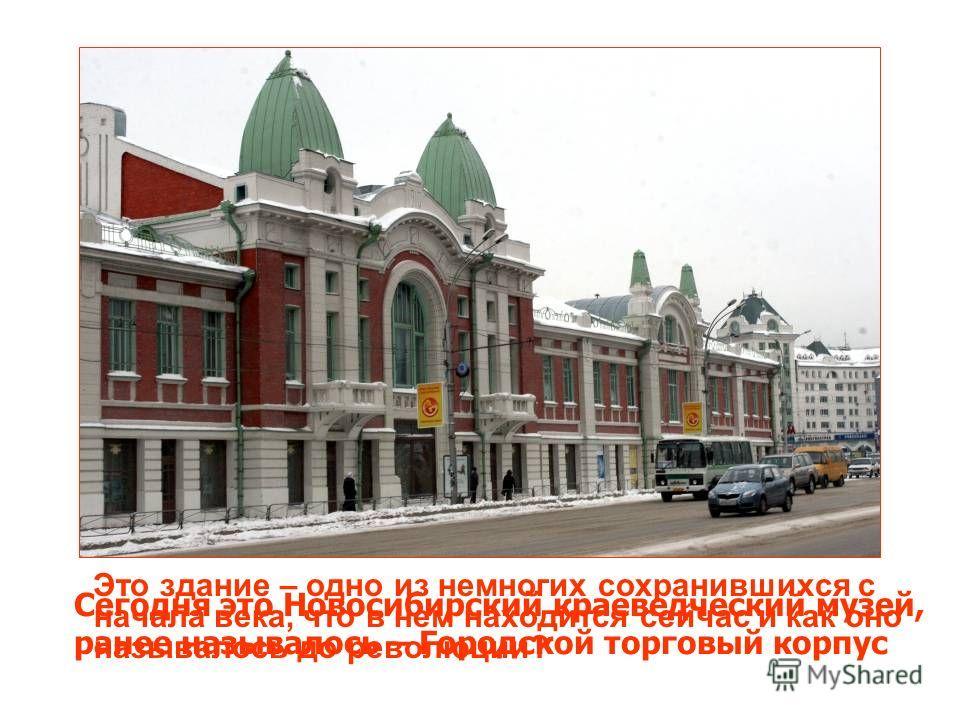 Это здание – одно из немногих сохранившихся с начала века, что в нем находится сейчас и как оно называлось до революции? Сегодня это Новосибирский краеведческий музей, ранее называлось – Городской торговый корпус