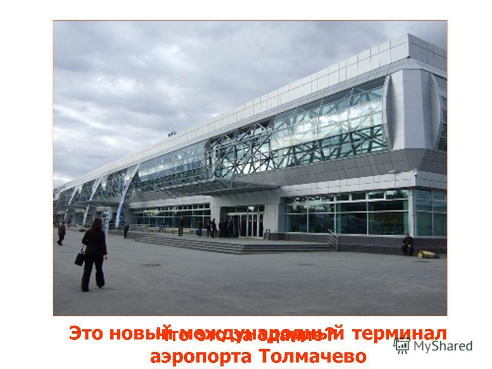 Что это за здание? Это новый международный терминал аэропорта Толмачево