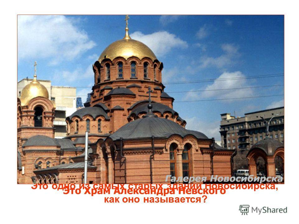 Это одно из самых старых зданий Новосибирска, как оно называется? Это Храм Александра Невского