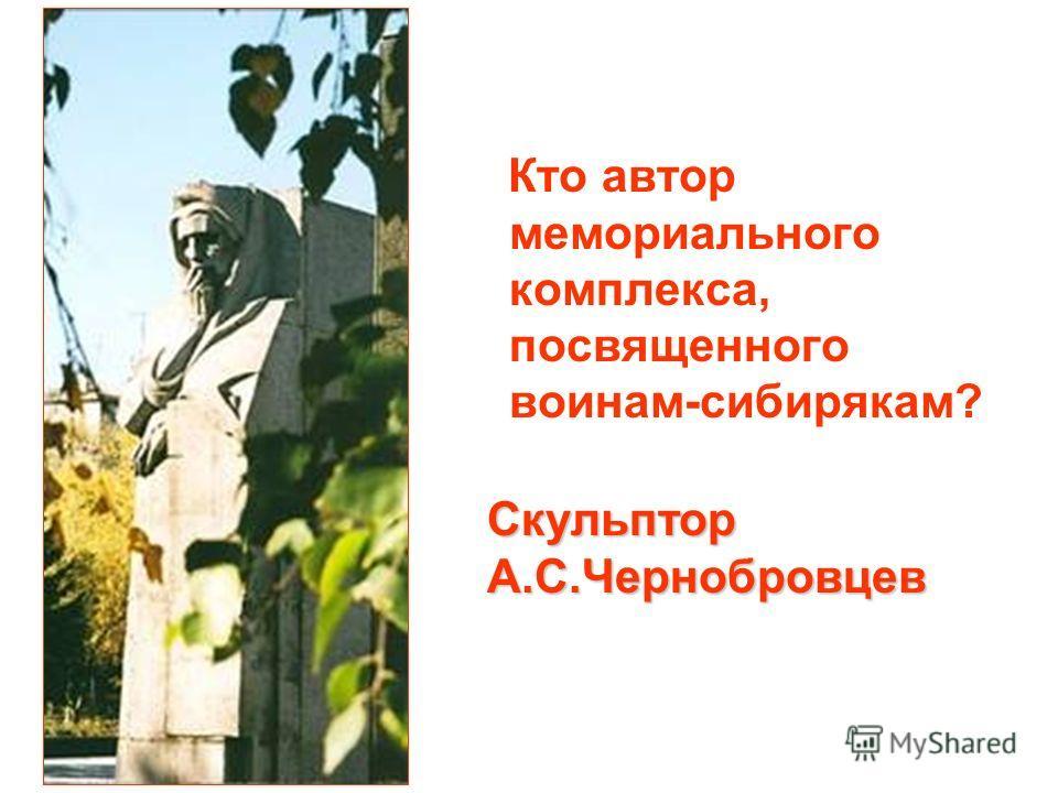 Кто автор мемориального комплекса, посвященного воинам-сибирякам? Скульптор А.С.Чернобровцев
