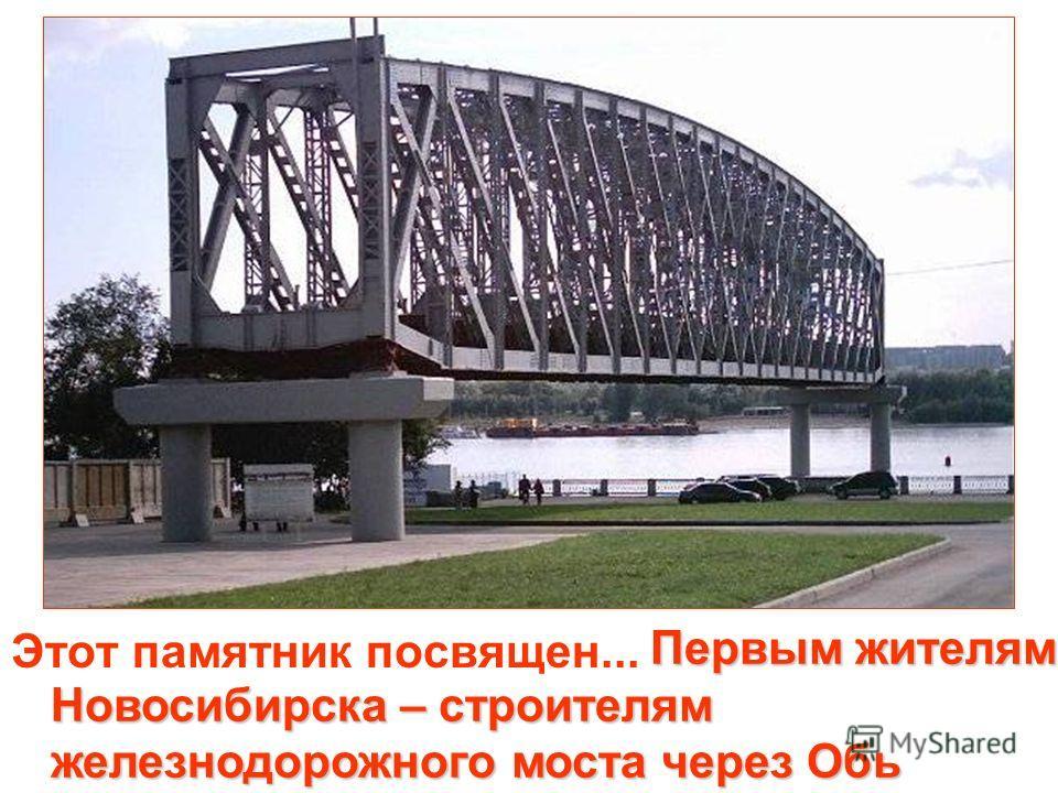 Этот памятник посвящен... Первым жителям Новосибирска – строителям железнодорожного моста через Обь Первым жителям Новосибирска – строителям железнодорожного моста через Обь