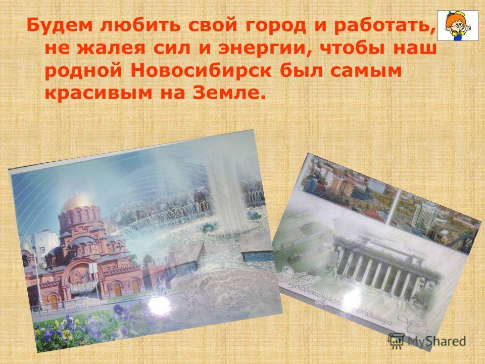 Будем любить свой город и работать, не жалея сил и энергии, чтобы наш родной Новосибирск был самым красивым на Земле.