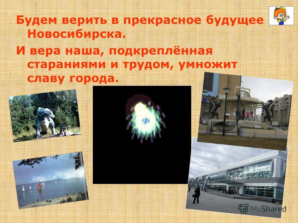 Будем верить в прекрасное будущее Новосибирска. И вера наша, подкреплённая стараниями и трудом, умножит славу города.