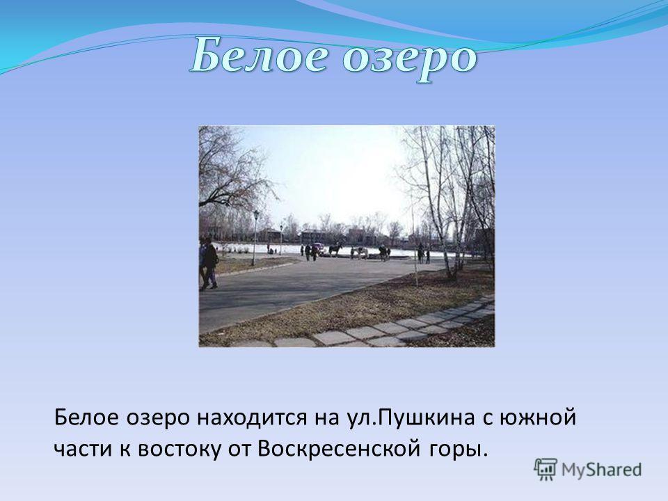 Белое озеро находится на ул.Пушкина с южной части к востоку от Воскресенской горы.