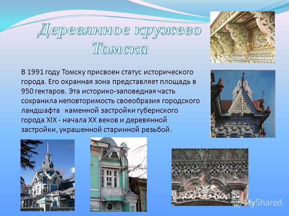 В 1991 году Томску присвоен статус исторического города. Его охранная зона представляет площадь в 950 гектаров. Эта историко-заповедная часть сохранила неповторимость своеобразия городского ландшафта каменной застройки губернского города XIX - начала