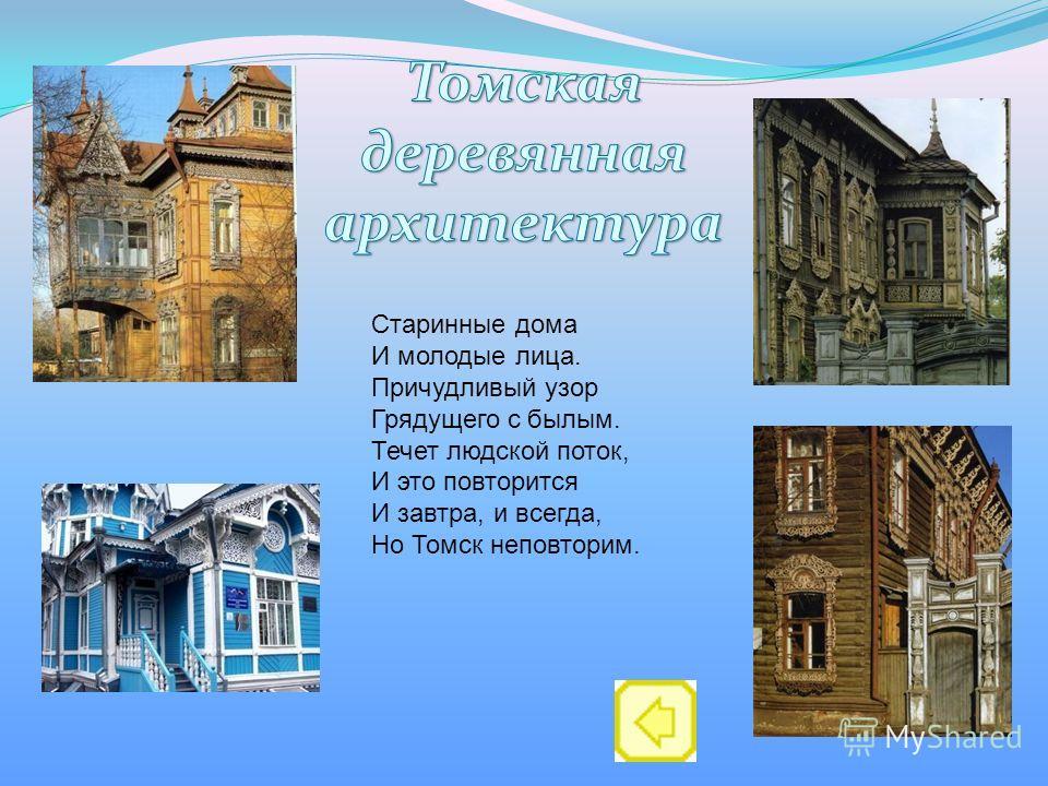 Старинные дома И молодые лица. Причудливый узор Грядущего с былым. Течет людской поток, И это повторится И завтра, и всегда, Но Томск неповторим.