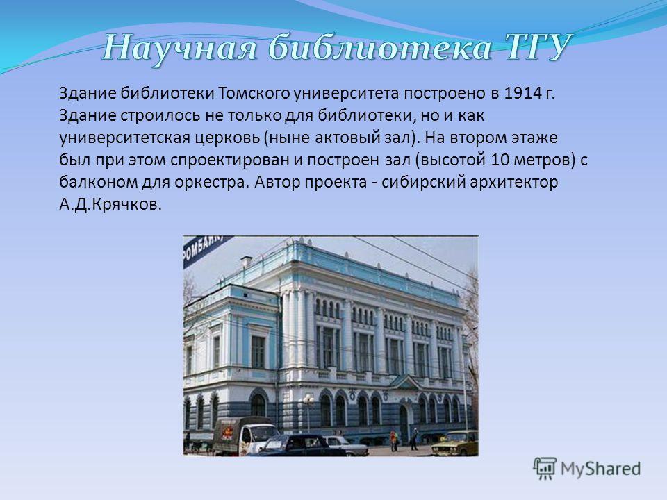 Здание библиотеки Томского университета построено в 1914 г. Здание строилось не только для библиотеки, но и как университетская церковь (ныне актовый зал). На втором этаже был при этом спроектирован и построен зал (высотой 10 метров) с балконом для о