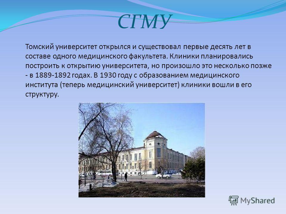 СГМУ Томский университет открылся и существовал первые десять лет в составе одного медицинского факультета. Клиники планировались построить к открытию университета, но произошло это несколько позже - в 1889-1892 годах. В 1930 году с образованием меди