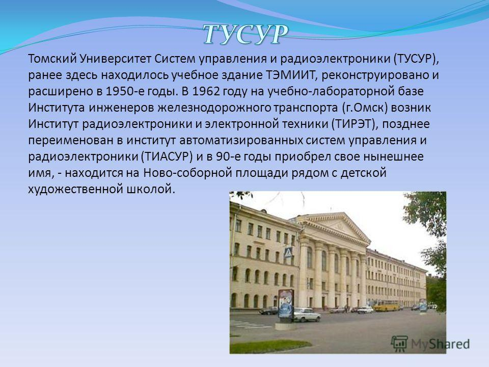 Томский Университет Систем управления и радиоэлектроники (ТУСУР), ранее здесь находилось учебное здание ТЭМИИТ, реконструировано и расширено в 1950-е годы. В 1962 году на учебно-лабораторной базе Института инженеров железнодорожного транспорта (г.Омс