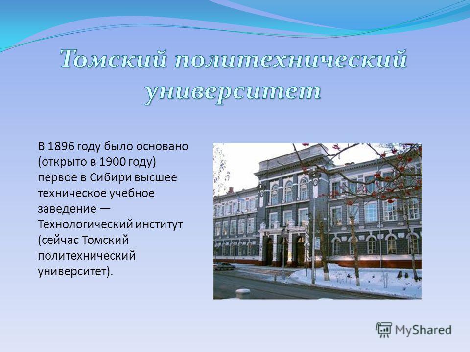 В 1896 году было основано (открыто в 1900 году) первое в Сибири высшее техническое учебное заведение Технологический институт (сейчас Томский политехнический университет).