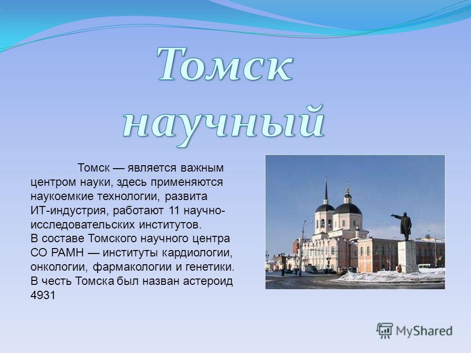 . Томск является важным центром науки, здесь применяются наукоемкие технологии, развита ИТ-индустрия, работают 11 научно- исследовательских институтов. В составе Томского научного центра СО РАМН институты кардиологии, онкологии, фармакологии и генети