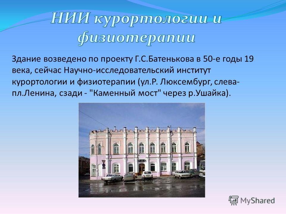 Здание возведено по проекту Г.С.Батенькова в 50-е годы 19 века, сейчас Научно-исследовательский институт курортологии и физиотерапии (ул.Р. Люксембург, слева- пл.Ленина, сзади - Каменный мост через р.Ушайка).