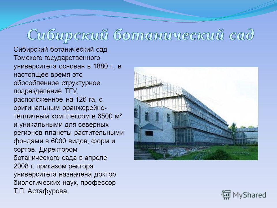Сибирский ботанический сад Томского государственного университета основан в 1880 г., в настоящее время это обособленное структурное подразделение ТГУ, расположенное на 126 га, с оригинальным оранжерейно- тепличным комплексом в 6500 м² и уникальными д