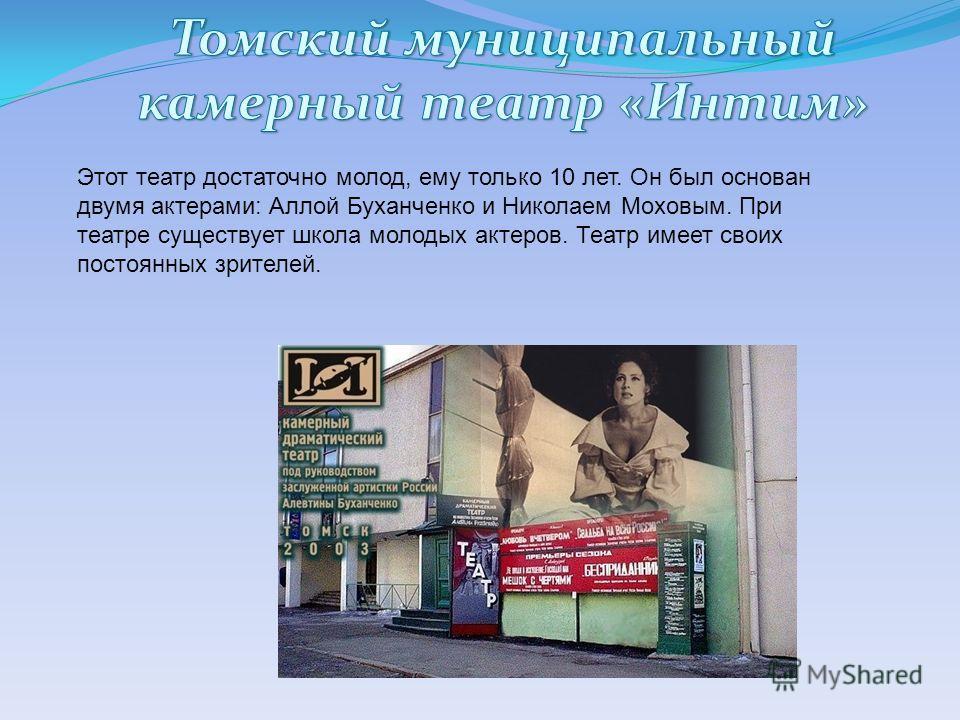 Этот театр достаточно молод, ему только 10 лет. Он был основан двумя актерами: Аллой Буханченко и Николаем Моховым. При театре существует школа молодых актеров. Театр имеет своих постоянных зрителей.