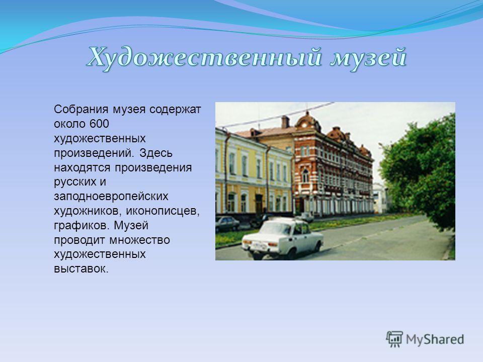 Собрания музея содержат около 600 художественных произведений. Здесь находятся произведения русских и заподноевропейских художников, иконописцев, графиков. Музей проводит множество художественных выставок.