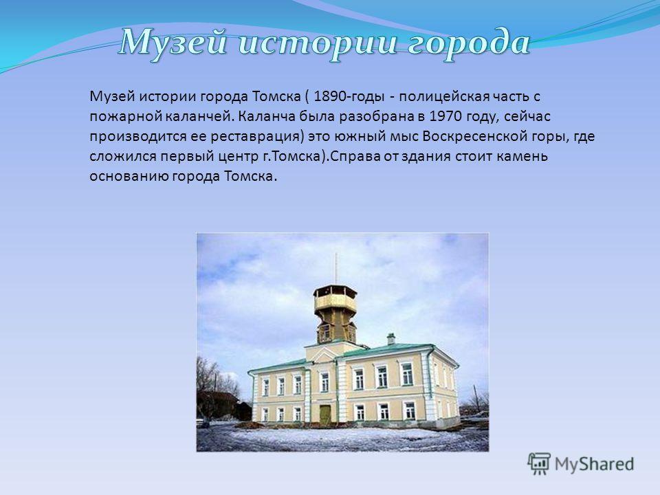 Музей истории города Томска ( 1890-годы - полицейская часть с пожарной каланчей. Каланча была разобрана в 1970 году, сейчас производится ее реставрация) это южный мыс Воскресенской горы, где сложился первый центр г.Томска).Справа от здания стоит каме