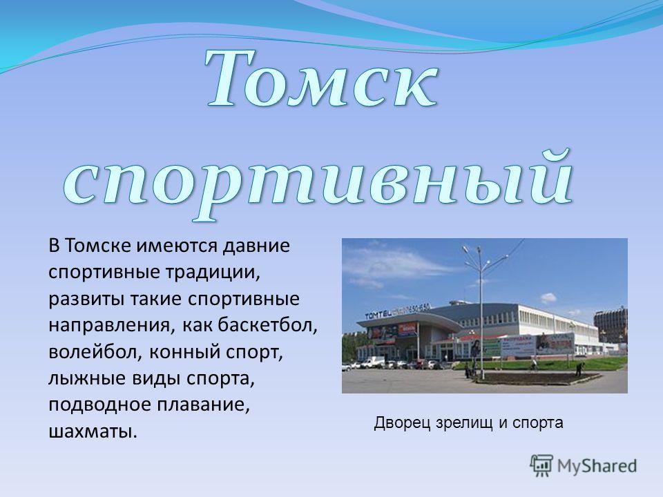 В Томске имеются давние спортивные традиции, развиты такие спортивные направления, как баскетбол, волейбол, конный спорт, лыжные виды спорта, подводное плавание, шахматы. Дворец зрелищ и спорта