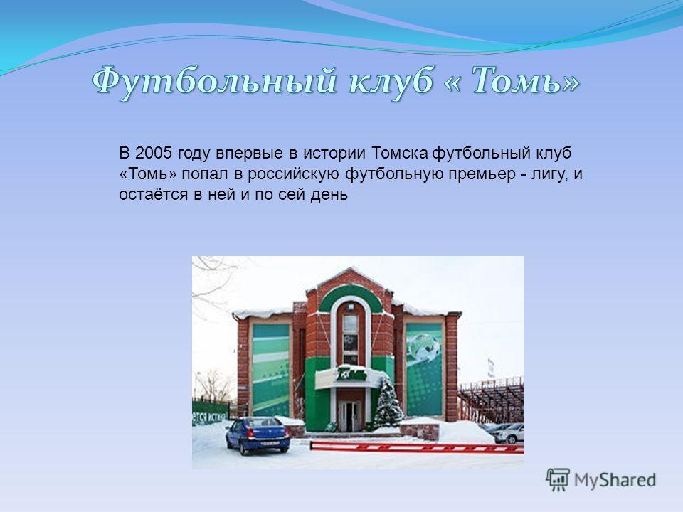 В 2005 году впервые в истории Томска футбольный клуб «Томь» попал в российскую футбольную премьер - лигу, и остаётся в ней и по сей день