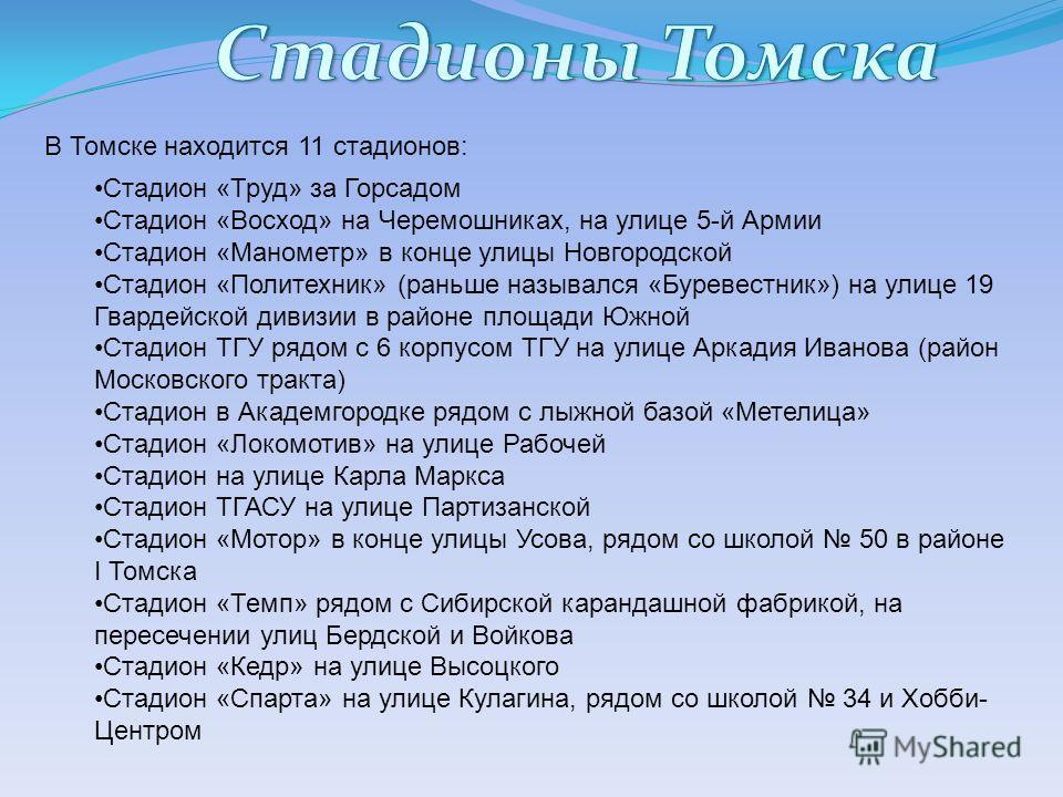В Томске находится 11 стадионов: Стадион «Труд» за Горсадом Стадион «Восход» на Черемошниках, на улице 5-й Армии Стадион «Манометр» в конце улицы Новгородской Стадион «Политехник» (раньше назывался «Буревестник») на улице 19 Гвардейской дивизии в рай