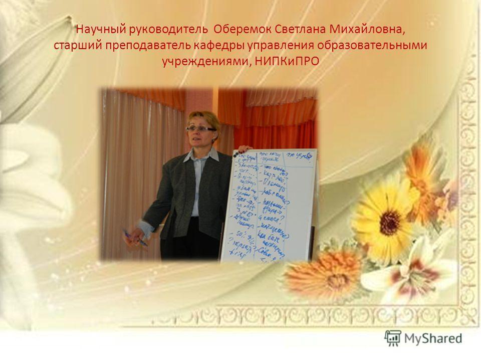 Научный руководитель Оберемок Светлана Михайловна, старший преподаватель кафедры управления образовательными учреждениями, НИПКиПРО