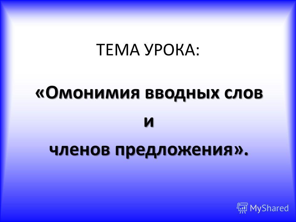 ТЕМА УРОКА: «Омонимия вводных слов и членов предложения».