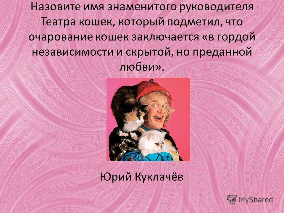 Назовите имя знаменитого руководителя Театра кошек, который подметил, что очарование кошек заключается «в гордой независимости и скрытой, но преданной любви». Юрий Куклачёв