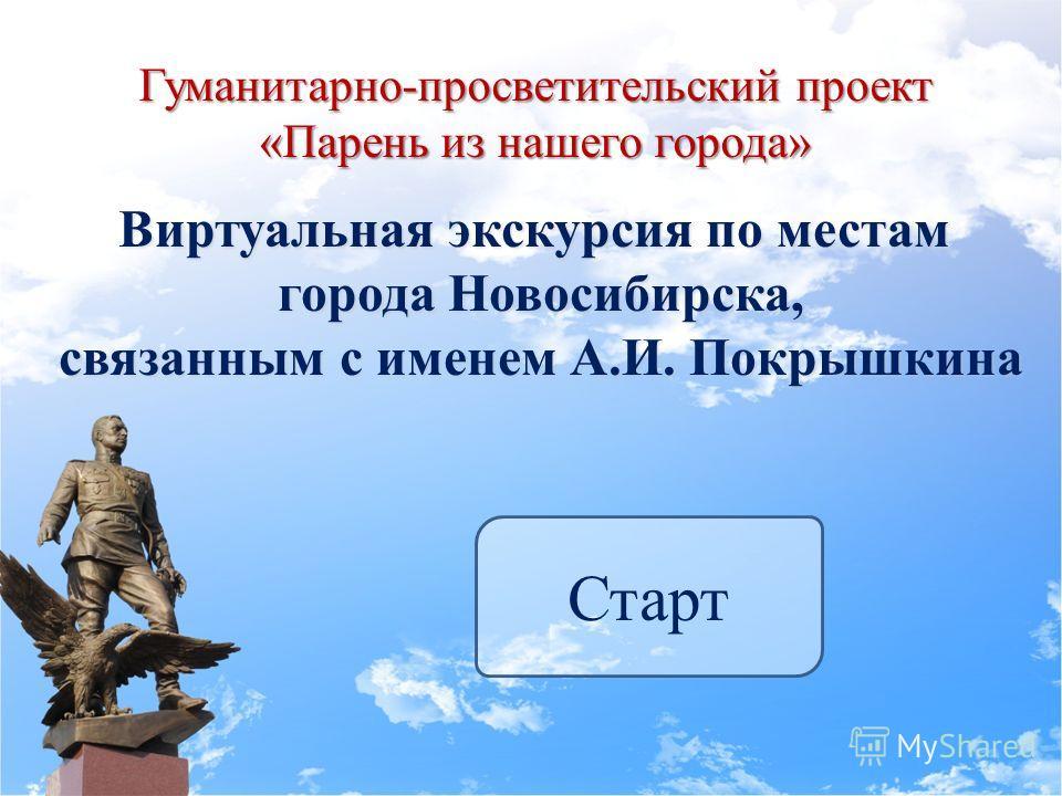 Гуманитарно-просветительский проект «Парень из нашего города» Старт Виртуальная экскурсия по местам города Новосибирска, связанным с именем А.И. Покрышкина
