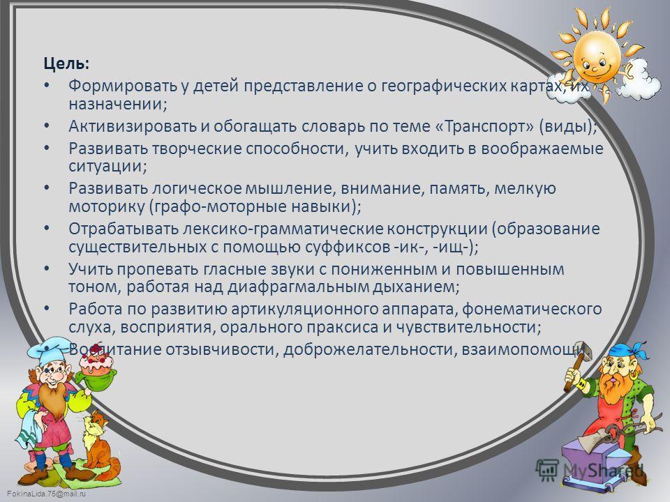 FokinaLida.75@mail.ru Цель: Формировать у детей представление о географических картах, их назначении; Активизировать и обогащать словарь по теме «Транспорт» (виды); Развивать творческие способности, учить входить в воображаемые ситуации; Развивать ло