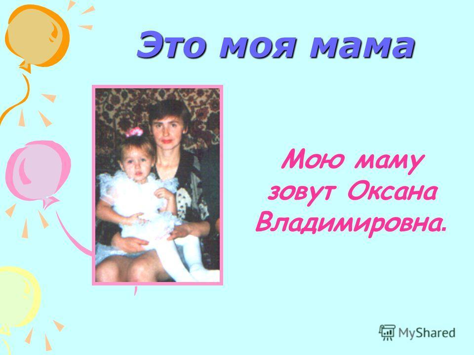 Это моя мама Мою маму зовут Оксана Владимировна.
